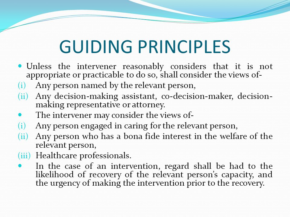 GUIDING PRINCIPLES Unless the intervener reasonably considers that it is not appropriate or practicable to do so, shall consider the views of- (i) Any person named by the relevant person, (ii) Any decision-making assistant, co-decision-maker, decision- making representative or attorney.