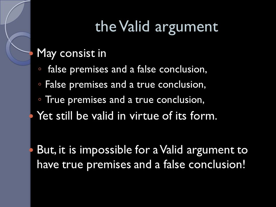 Deductive Validity Truth preserving: The conclusion logically follows from the premises. It is logically impossible for the premises to be true and th