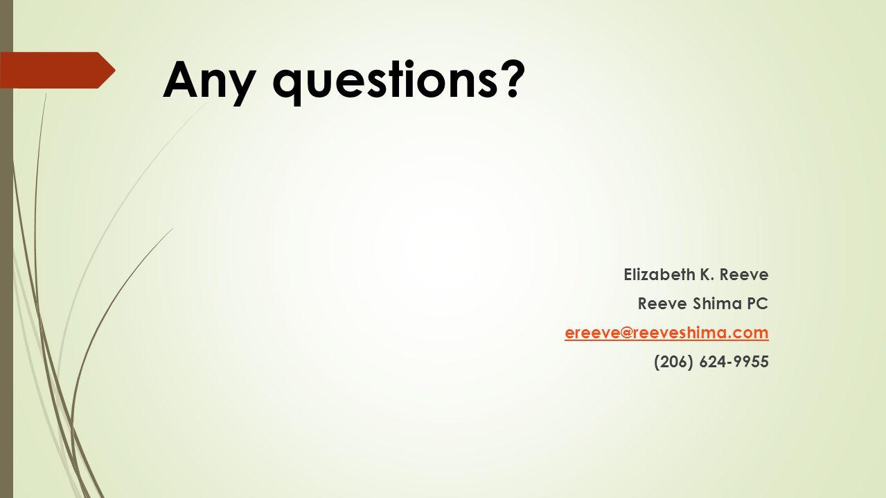 Any questions Elizabeth K. Reeve Reeve Shima PC ereeve@reeveshima.com (206) 624-9955