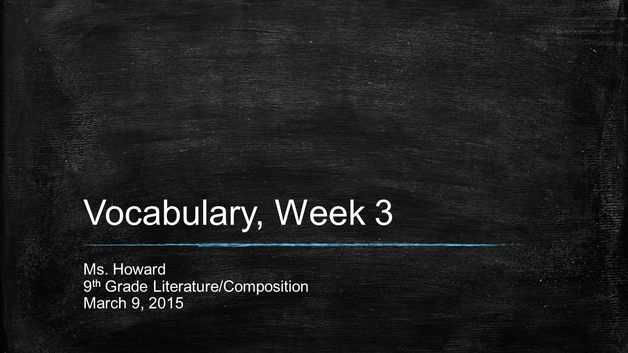 Vocabulary, Week 3 Ms. Howard 9 th Grade Literature/Composition March 9, 2015