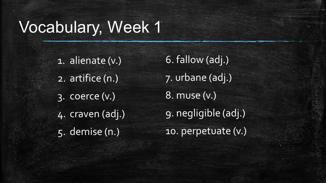 Vocabulary, Week 1 1.alienate (v.) 2.artifice (n.) 3.coerce (v.) 4.craven (adj.) 5.demise (n.) 6. fallow (adj.) 7. urbane (adj.) 8. muse (v.) 9. negli