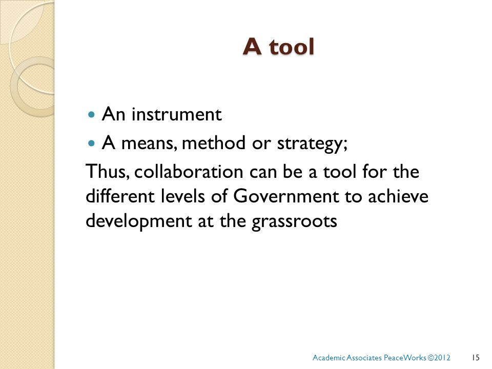 A tool An instrument A means, method or strategy; Thus, collaboration can be a tool for the different levels of Government to achieve development at the grassroots 15Academic Associates PeaceWorks ©2012