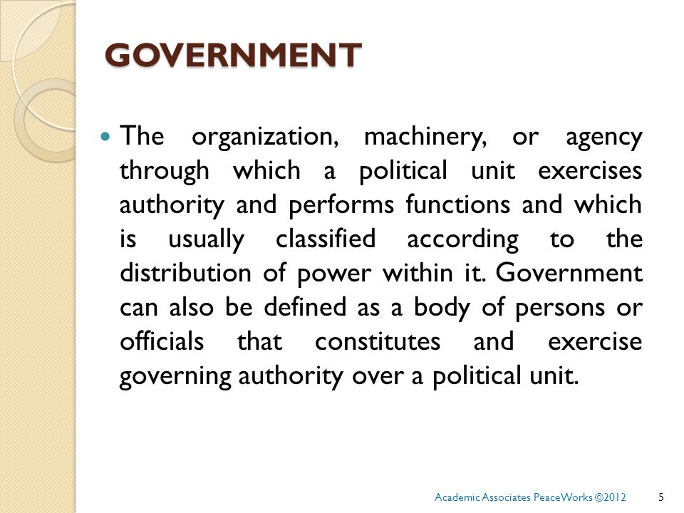 GOVERNMENT The organization, machinery, or agency through which a political unit exercises authority and performs functions and which is usually classified according to the distribution of power within it.