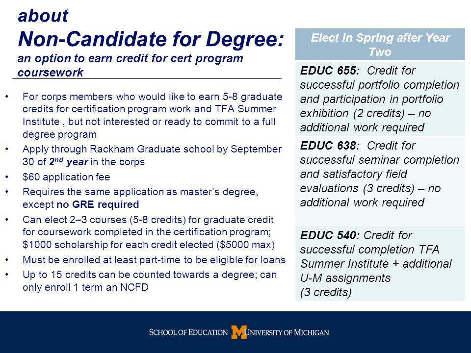 about Non-Candidate for Degree: an option to earn credit for cert program coursework For corps members who would like to earn 5-8 graduate credits for certification program work and TFA Summer Institute, but not interested or ready to commit to a full degree program Apply through Rackham Graduate school by September 30 of 2 nd year in the corps $60 application fee Requires the same application as master's degree, except no GRE required Can elect 2–3 courses (5-8 credits) for graduate credit for coursework completed in the certification program; $1000 scholarship for each credit elected ($5000 max) Must be enrolled at least part-time to be eligible for loans Up to 15 credits can be counted towards a degree; can only enroll 1 term an NCFD Elect in Spring after Year Two EDUC 655: Credit for successful portfolio completion and participation in portfolio exhibition (2 credits) – no additional work required EDUC 638: Credit for successful seminar completion and satisfactory field evaluations (3 credits) – no additional work required EDUC 540: Credit for successful completion TFA Summer Institute + additional U-M assignments (3 credits)