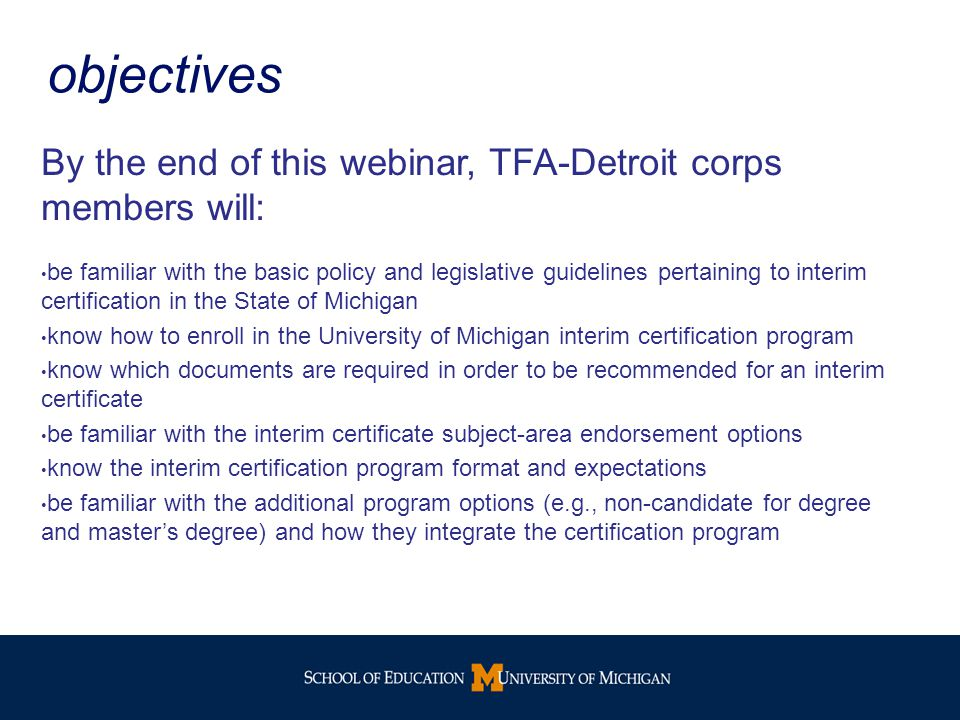 objectives By the end of this webinar, TFA-Detroit corps members will: be familiar with the basic policy and legislative guidelines pertaining to interim certification in the State of Michigan know how to enroll in the University of Michigan interim certification program know which documents are required in order to be recommended for an interim certificate be familiar with the interim certificate subject-area endorsement options know the interim certification program format and expectations be familiar with the additional program options (e.g., non-candidate for degree and master's degree) and how they integrate the certification program