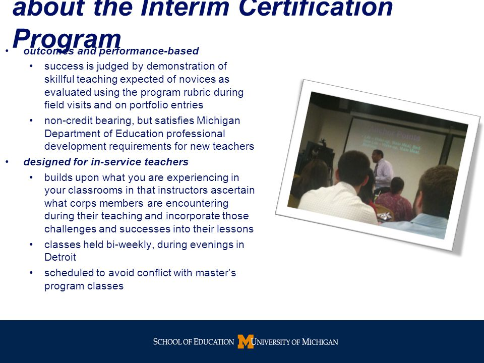 about the Interim Certification Program outcomes and performance-based success is judged by demonstration of skillful teaching expected of novices as evaluated using the program rubric during field visits and on portfolio entries non-credit bearing, but satisfies Michigan Department of Education professional development requirements for new teachers designed for in-service teachers builds upon what you are experiencing in your classrooms in that instructors ascertain what corps members are encountering during their teaching and incorporate those challenges and successes into their lessons classes held bi-weekly, during evenings in Detroit scheduled to avoid conflict with master's program classes