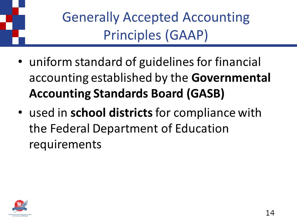 Generally Accepted Accounting Principles (GAAP) uniform standard of guidelines for financial accounting established by the Governmental Accounting Standards Board (GASB) used in school districts for compliance with the Federal Department of Education requirements 14