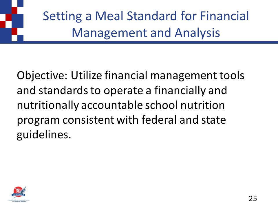 Setting a Meal Standard for Financial Management and Analysis Objective: Utilize financial management tools and standards to operate a financially and nutritionally accountable school nutrition program consistent with federal and state guidelines.