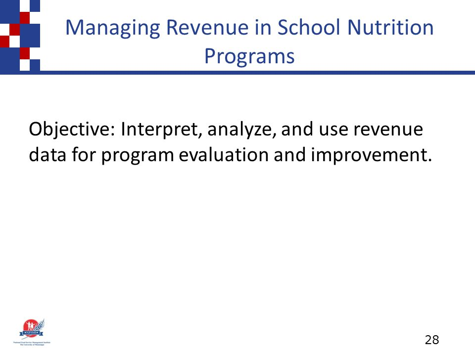 Managing Revenue in School Nutrition Programs Objective: Interpret, analyze, and use revenue data for program evaluation and improvement.