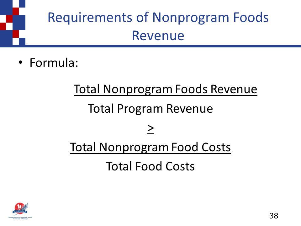 Requirements of Nonprogram Foods Revenue Formula: Total Nonprogram Foods Revenue Total Program Revenue > Total Nonprogram Food Costs Total Food Costs 38
