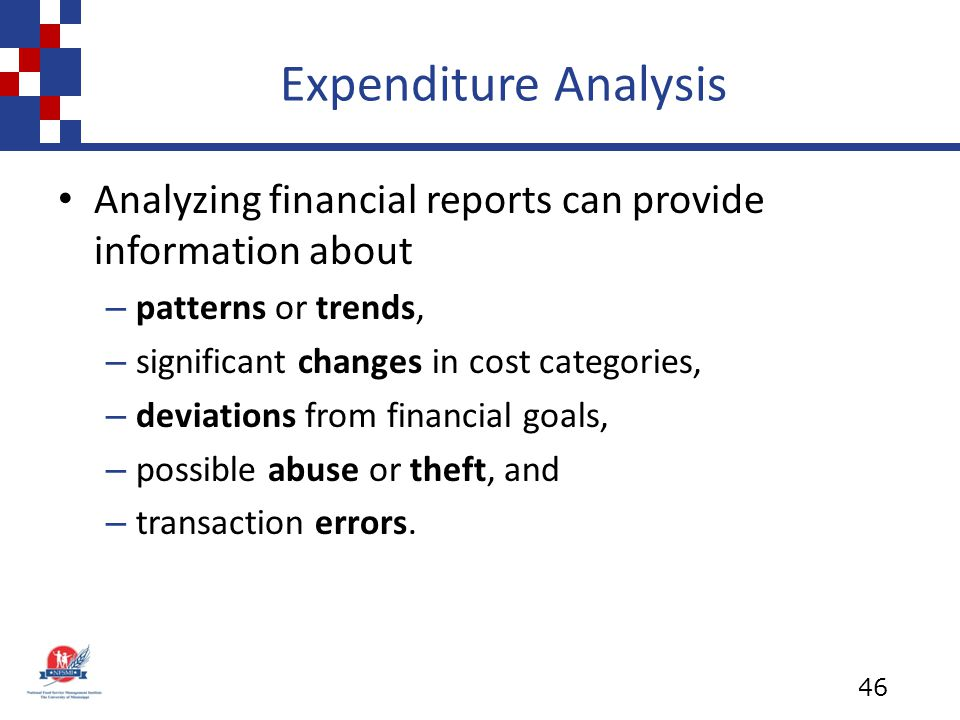 Expenditure Analysis Analyzing financial reports can provide information about – patterns or trends, – significant changes in cost categories, – deviations from financial goals, – possible abuse or theft, and – transaction errors.