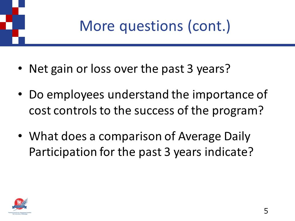 More questions (cont.) Net gain or loss over the past 3 years? Do employees understand the importance of cost controls to the success of the program?
