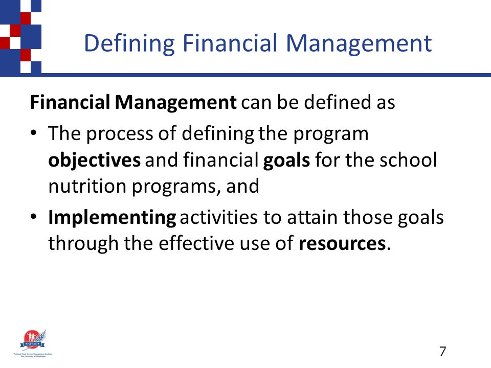 Defining Financial Management Financial Management can be defined as The process of defining the program objectives and financial goals for the school nutrition programs, and Implementing activities to attain those goals through the effective use of resources.