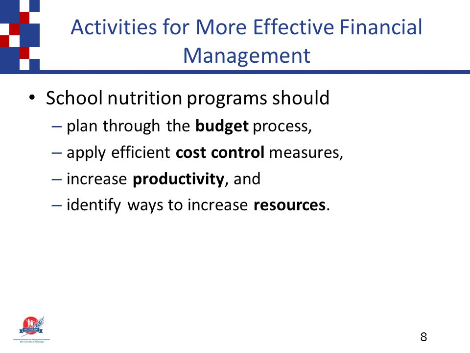 Activities for More Effective Financial Management School nutrition programs should – plan through the budget process, – apply efficient cost control measures, – increase productivity, and – identify ways to increase resources.