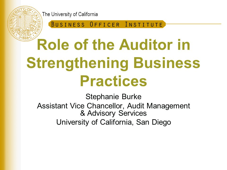 The University of California Role of the Auditor in Strengthening Business Practices Stephanie Burke Assistant Vice Chancellor, Audit Management & Adv