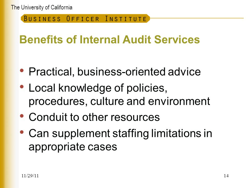 The University of California Benefits of Internal Audit Services Practical, business-oriented advice Local knowledge of policies, procedures, culture