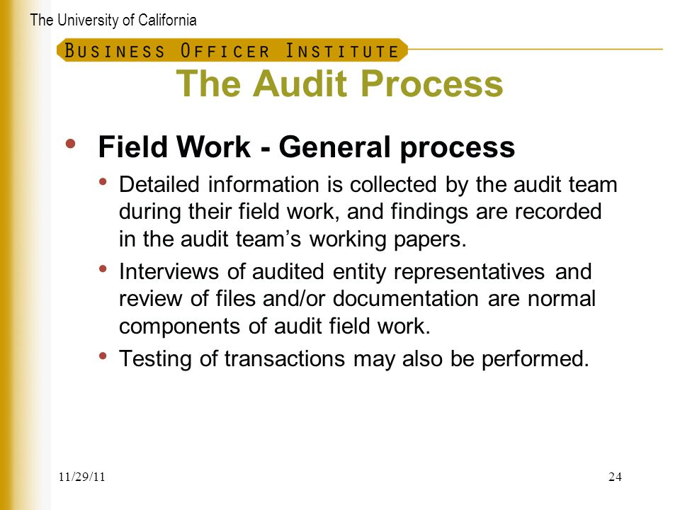 The University of California The Audit Process Field Work - General process Detailed information is collected by the audit team during their field wor