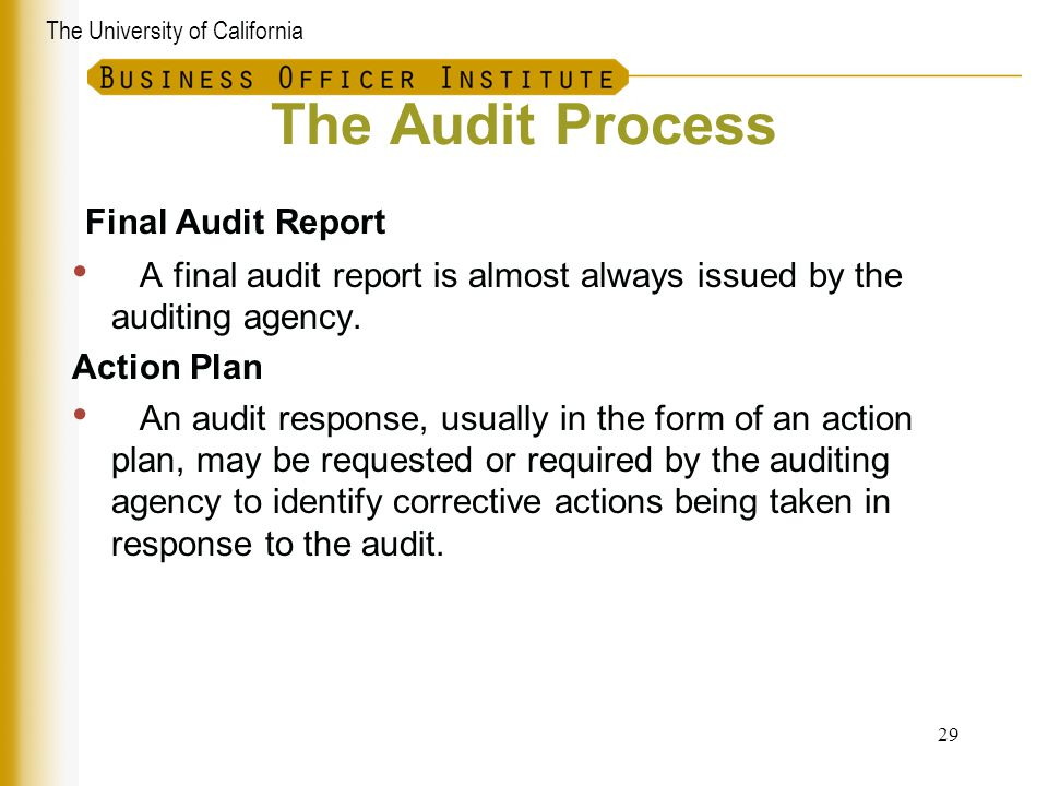 The University of California The Audit Process Final Audit Report A final audit report is almost always issued by the auditing agency. Action Plan An