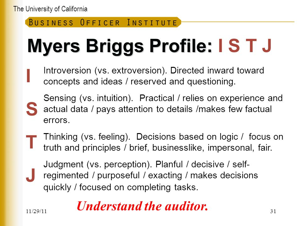 The University of California Myers Briggs Profile: Myers Briggs Profile: I S T J Introversion (vs. extroversion). Directed inward toward concepts and