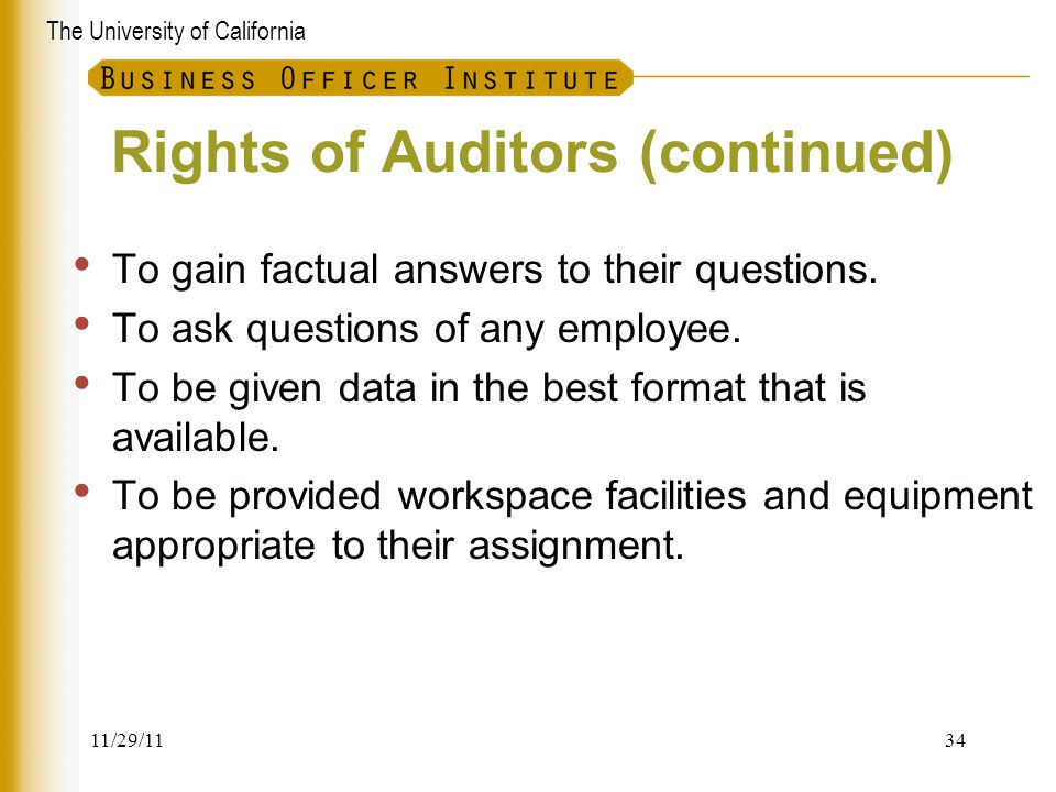 The University of California Rights of Auditors (continued) To gain factual answers to their questions. To ask questions of any employee. To be given