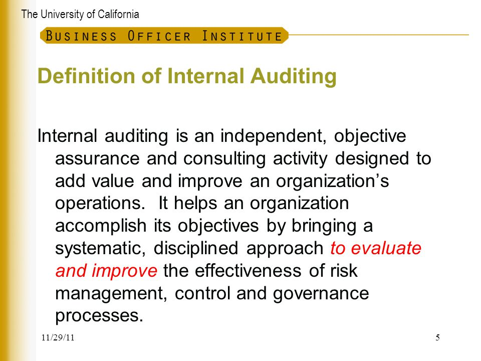 The University of California Definition of Internal Auditing Internal auditing is an independent, objective assurance and consulting activity designed