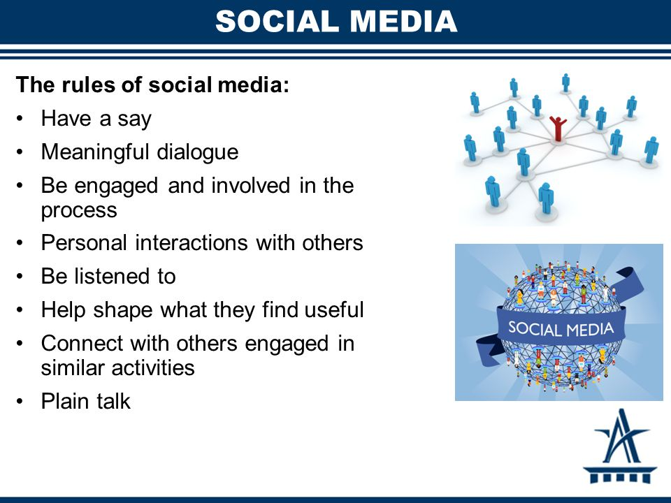 SOCIAL MEDIA The rules of social media: Have a say Meaningful dialogue Be engaged and involved in the process Personal interactions with others Be listened to Help shape what they find useful Connect with others engaged in similar activities Plain talk