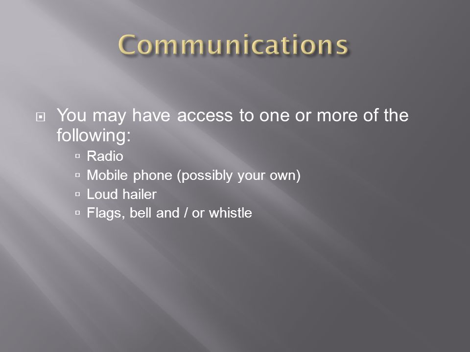  You may have access to one or more of the following:  Radio  Mobile phone (possibly your own)  Loud hailer  Flags, bell and / or whistle