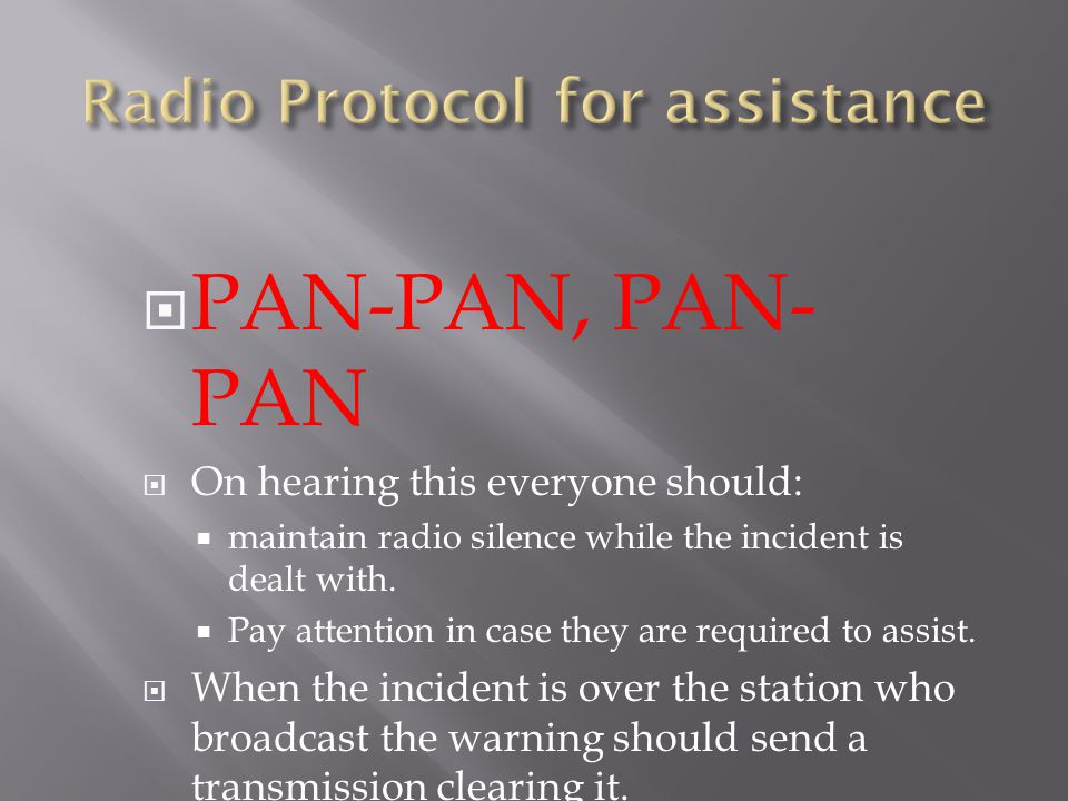  PAN-PAN, PAN- PAN  On hearing this everyone should:  maintain radio silence while the incident is dealt with.  Pay attention in case they are req