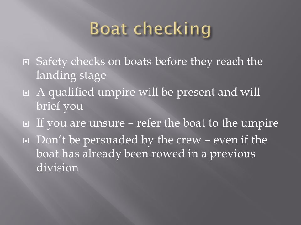  Safety checks on boats before they reach the landing stage  A qualified umpire will be present and will brief you  If you are unsure – refer the boat to the umpire  Don't be persuaded by the crew – even if the boat has already been rowed in a previous division