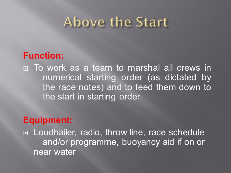 Function:  To work as a team to marshal all crews in numerical starting order (as dictated by the race notes) and to feed them down to the start in starting order Equipment:  Loudhailer, radio, throw line, race schedule and/or programme, buoyancy aid if on or near water