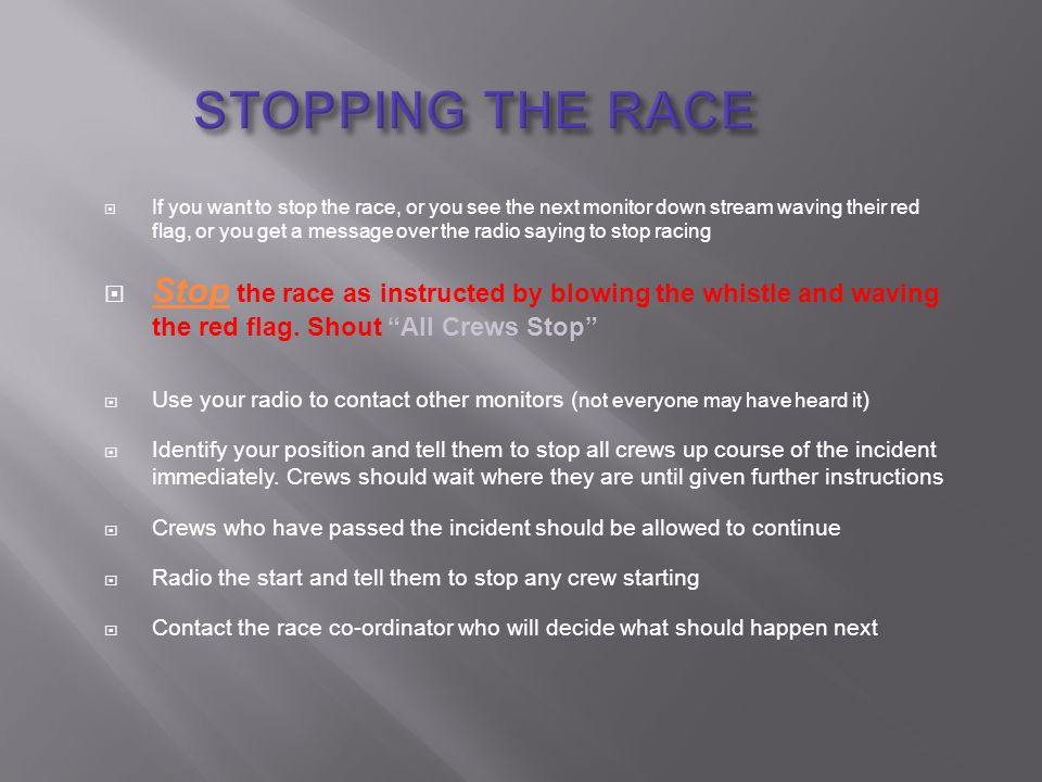  If you want to stop the race, or you see the next monitor down stream waving their red flag, or you get a message over the radio saying to stop racing  Stop the race as instructed by blowing the whistle and waving the red flag.