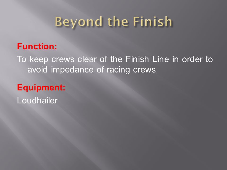 Function: To keep crews clear of the Finish Line in order to avoid impedance of racing crews Equipment: Loudhailer