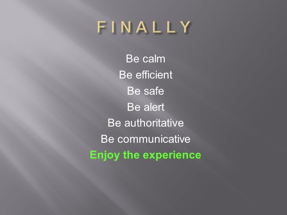 Be calm Be efficient Be safe Be alert Be authoritative Be communicative Enjoy the experience