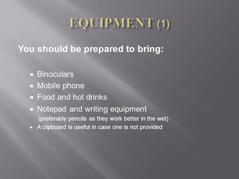 You should be prepared to bring:  Binoculars  Mobile phone  Food and hot drinks  Notepad and writing equipment (preferably pencils as they work be