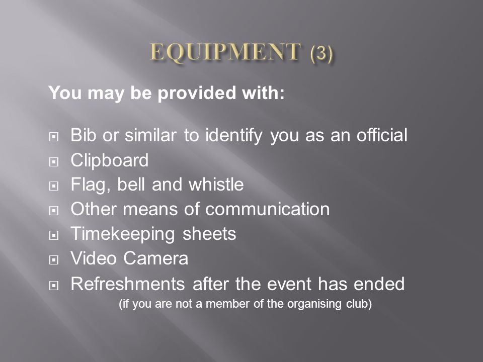 You may be provided with:  Bib or similar to identify you as an official  Clipboard  Flag, bell and whistle  Other means of communication  Timeke