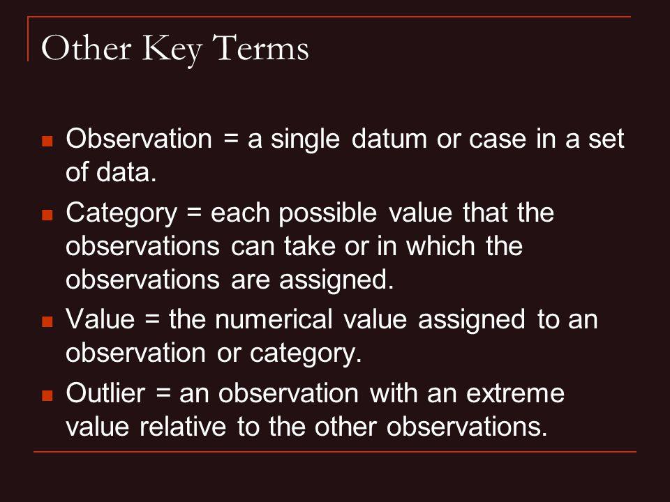 Other Key Terms Observation = a single datum or case in a set of data.