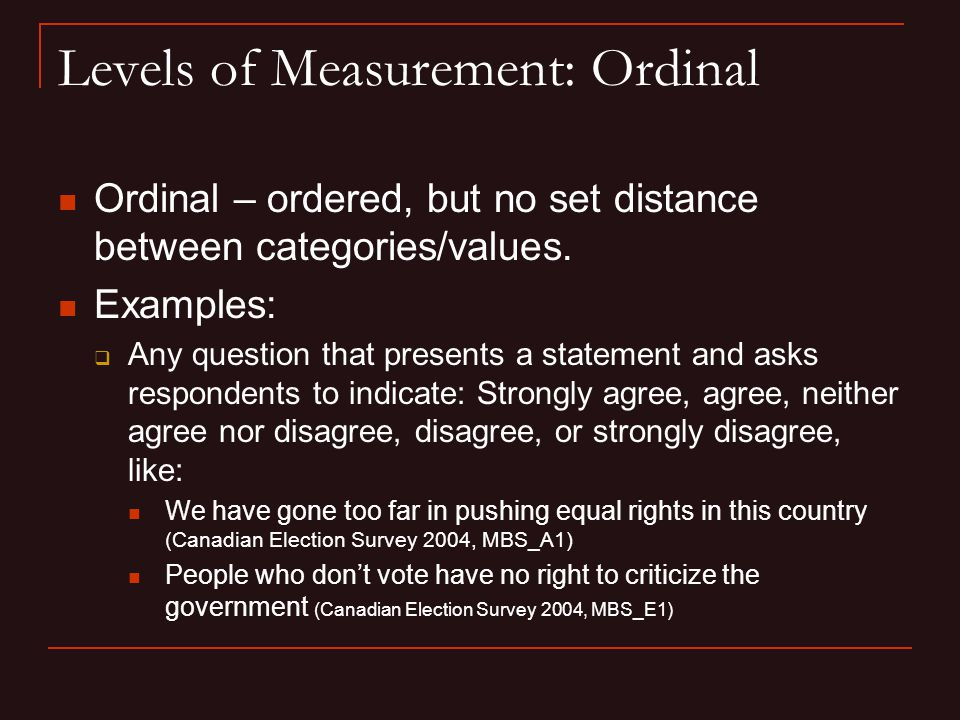 Levels of Measurement: Ordinal Ordinal – ordered, but no set distance between categories/values.