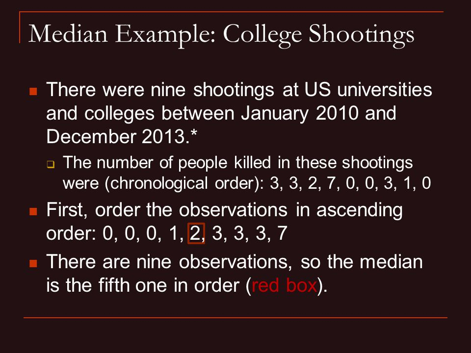 Median Example: College Shootings There were nine shootings at US universities and colleges between January 2010 and December 2013.*  The number of people killed in these shootings were (chronological order): 3, 3, 2, 7, 0, 0, 3, 1, 0 First, order the observations in ascending order: 0, 0, 0, 1, 2, 3, 3, 3, 7 There are nine observations, so the median is the fifth one in order (red box).