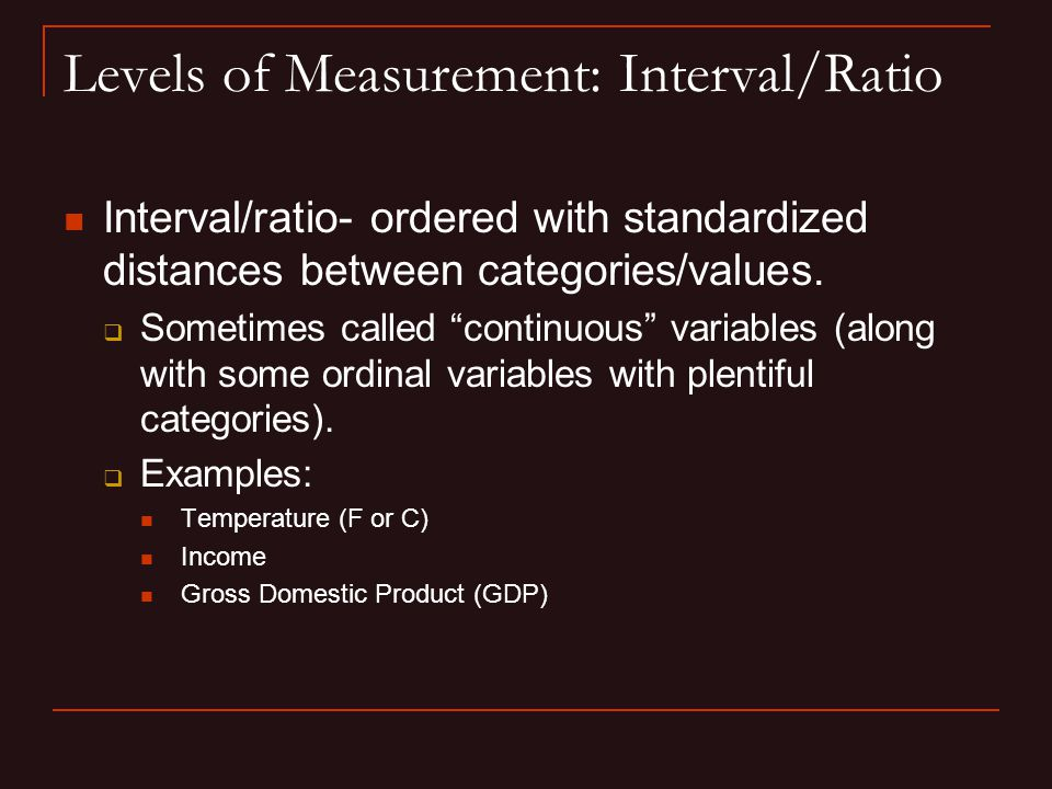 Levels of Measurement: Interval/Ratio Interval/ratio- ordered with standardized distances between categories/values.