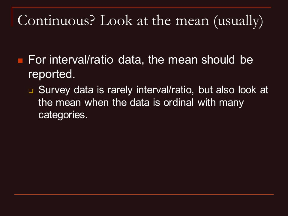 Continuous. Look at the mean (usually) For interval/ratio data, the mean should be reported.