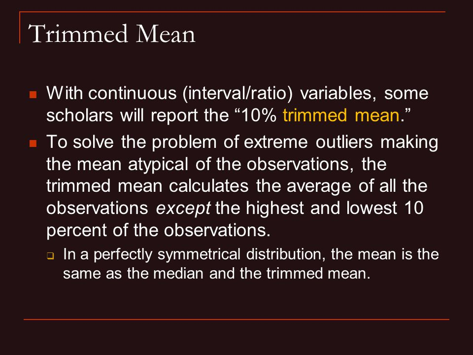 Trimmed Mean With continuous (interval/ratio) variables, some scholars will report the 10% trimmed mean. To solve the problem of extreme outliers making the mean atypical of the observations, the trimmed mean calculates the average of all the observations except the highest and lowest 10 percent of the observations.