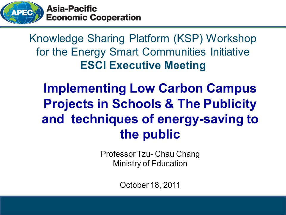 教育部 Ministry of Education Knowledge Sharing Platform (KSP) Workshop for the Energy Smart Communities Initiative ESCI Executive Meeting Implementing Low Carbon Campus Projects in Schools & The Publicity and techniques of energy-saving to the public Professor Tzu- Chau Chang Ministry of Education October 18, 2011