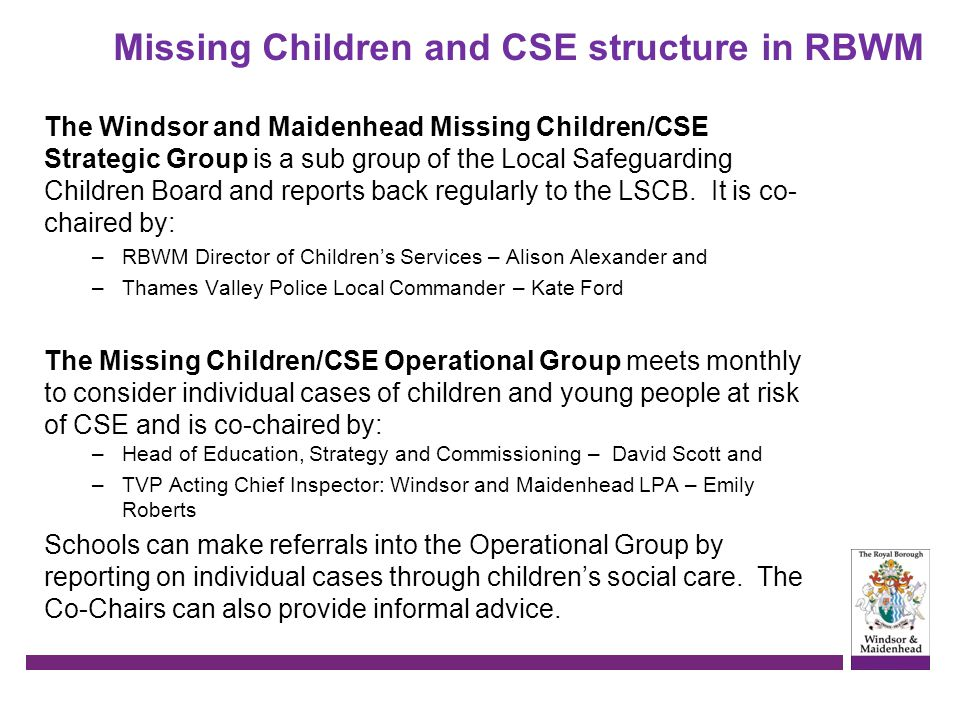 Missing Children and CSE structure in RBWM The Windsor and Maidenhead Missing Children/CSE Strategic Group is a sub group of the Local Safeguarding Ch