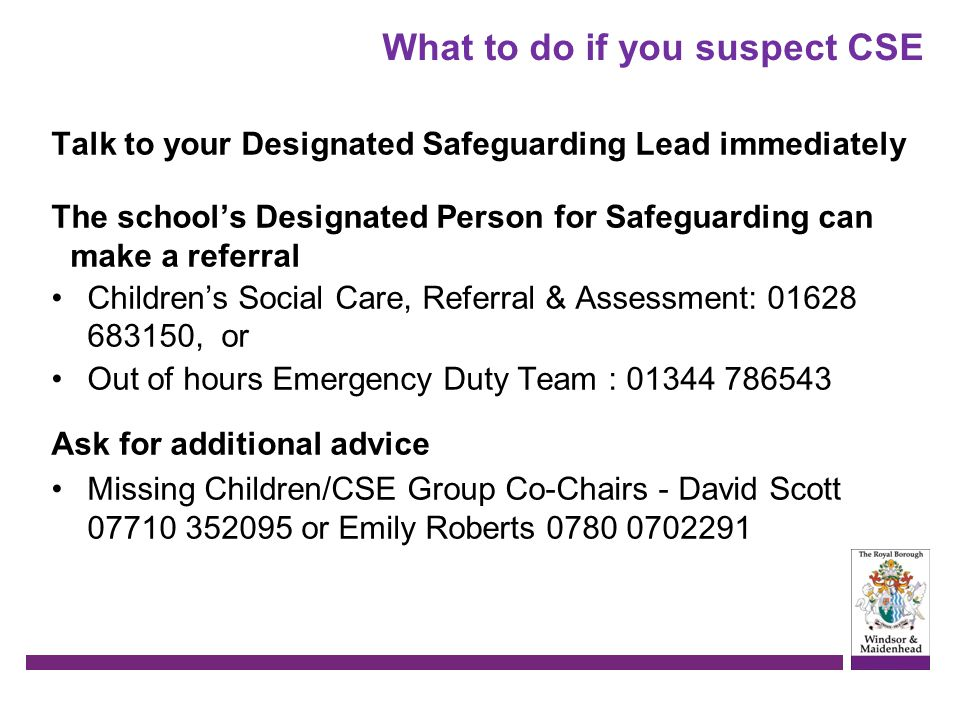 What to do if you suspect CSE Talk to your Designated Safeguarding Lead immediately The school's Designated Person for Safeguarding can make a referra