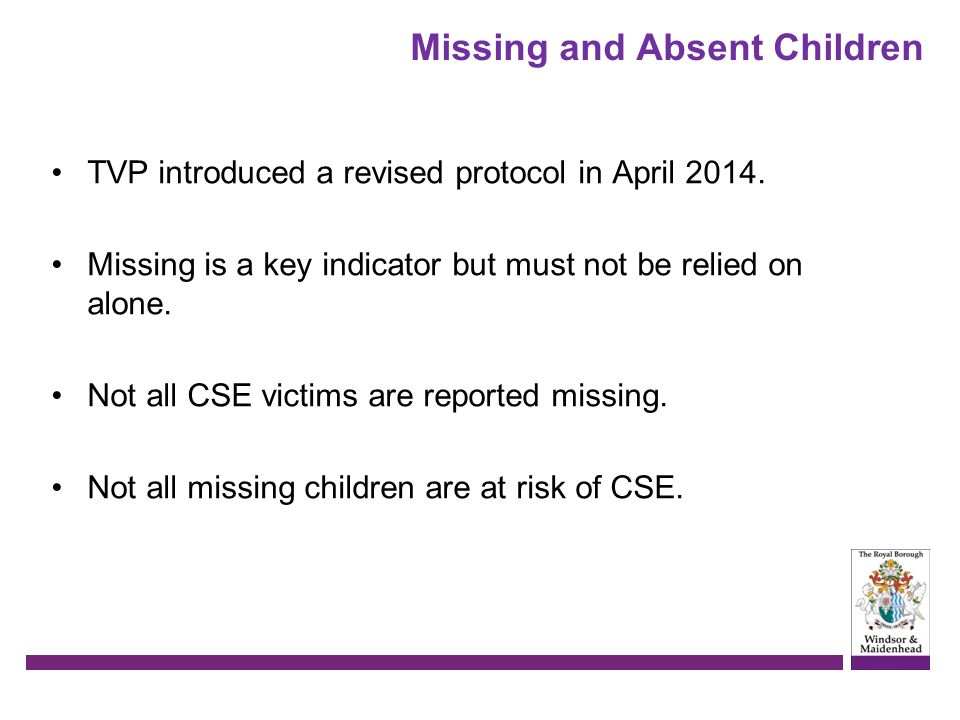 Missing and Absent Children TVP introduced a revised protocol in April 2014. Missing is a key indicator but must not be relied on alone. Not all CSE v