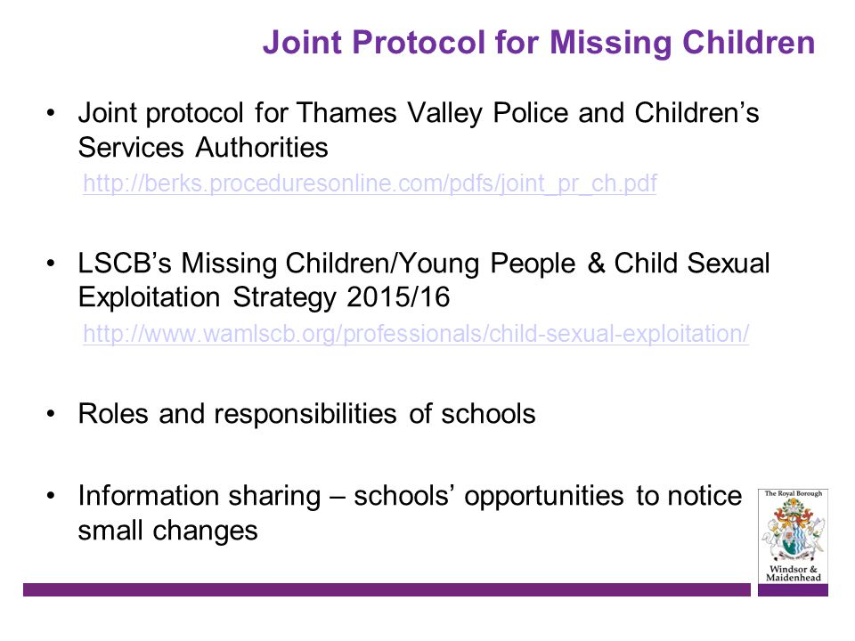 Joint Protocol for Missing Children Joint protocol for Thames Valley Police and Children's Services Authorities http://berks.proceduresonline.com/pdfs