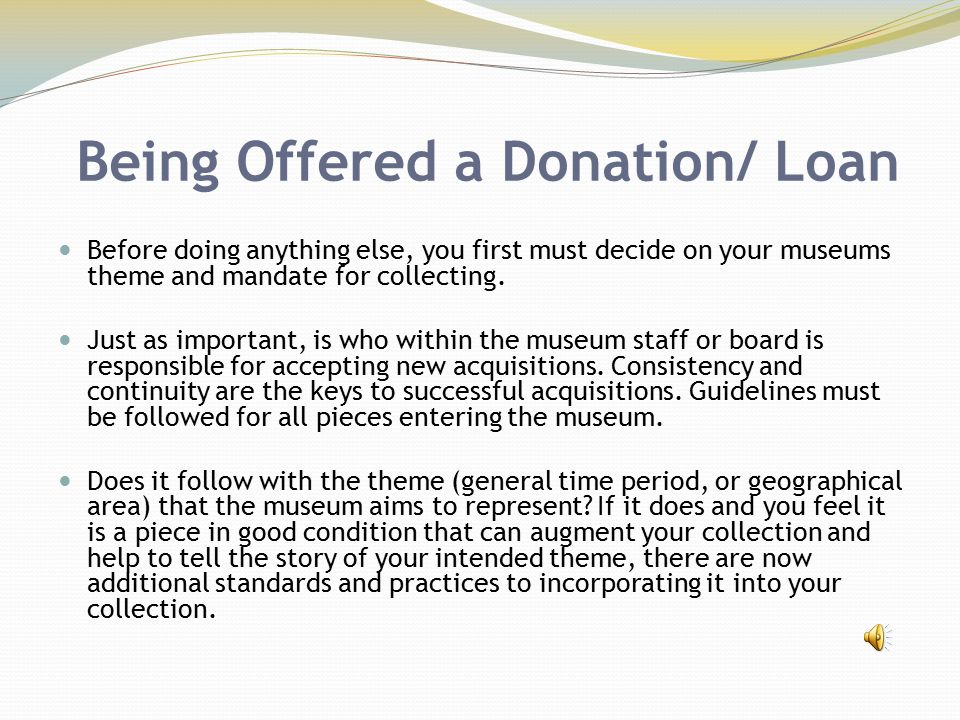 Being Offered a Donation/ Loan Before doing anything else, you first must decide on your museums theme and mandate for collecting. Just as important,
