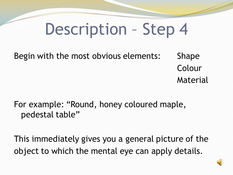 "Description – Step 4 Begin with the most obvious elements: Shape Colour Material For example: ""Round, honey coloured maple, pedestal table"" This immed"