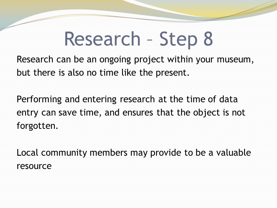 Research – Step 8 Research can be an ongoing project within your museum, but there is also no time like the present. Performing and entering research