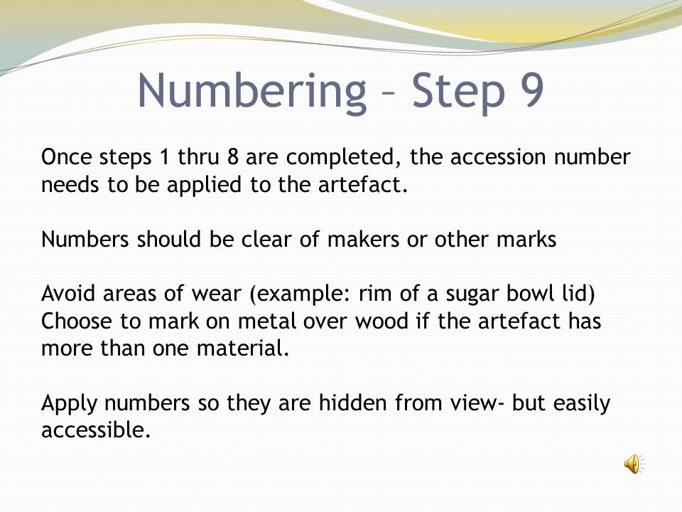 Numbering – Step 9 Once steps 1 thru 8 are completed, the accession number needs to be applied to the artefact. Numbers should be clear of makers or o